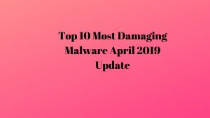 Top 10 Most Damaging Malware April 2019 Update