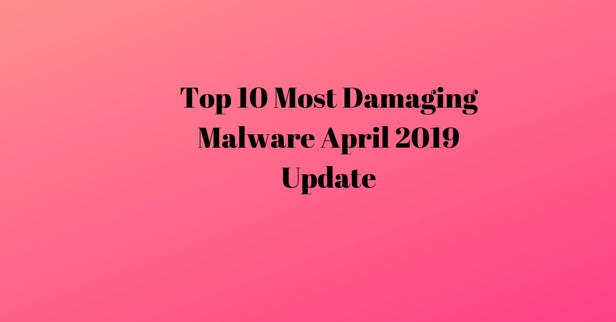 Top 10 Most Damaging Malware April 2019 Update