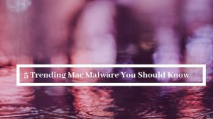 5 Trending Mac Malware You Should Know