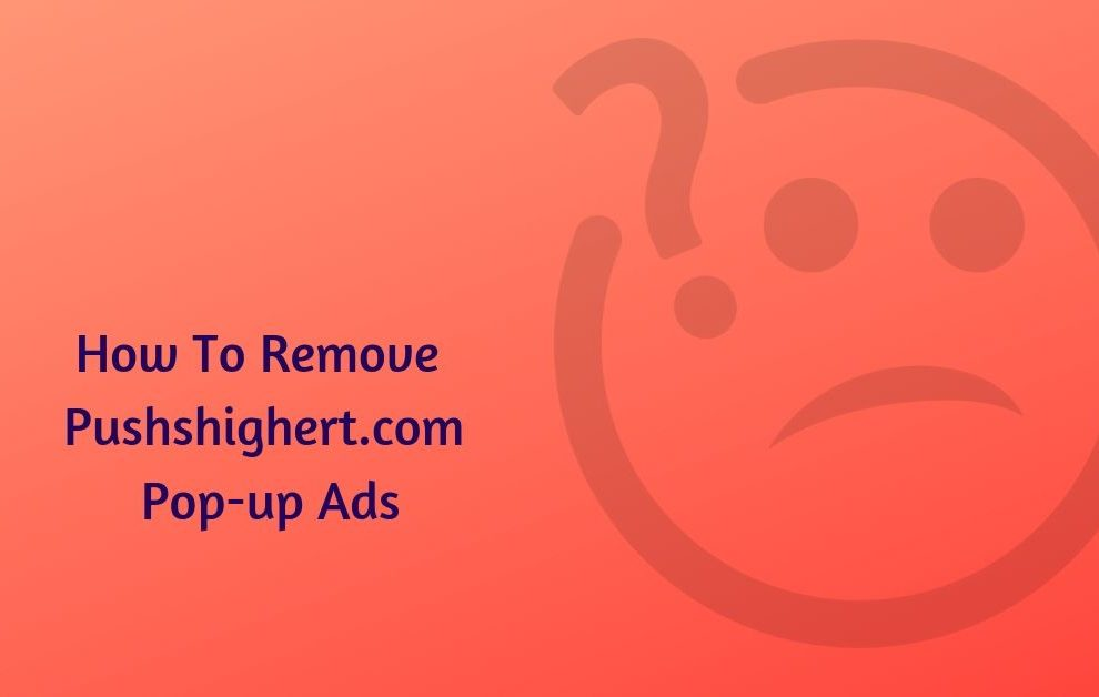 How To Remove Pushshighert.com Pop-up Ads
