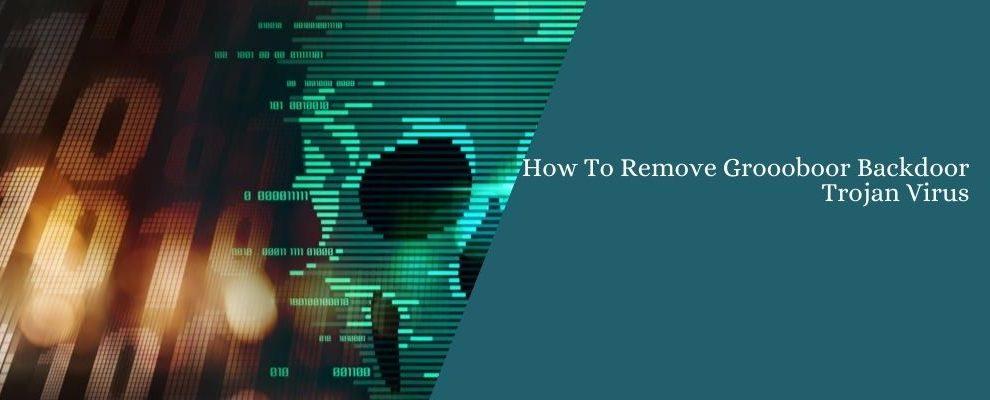 How To Remove Groooboor Backdoor Trojan Virus