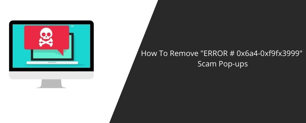 How To Remove _ERROR # 0x6a4-0xf9fx3999_ Scam Pop-ups