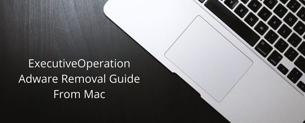 How To Remove ExecutiveOperation Adware From Mac