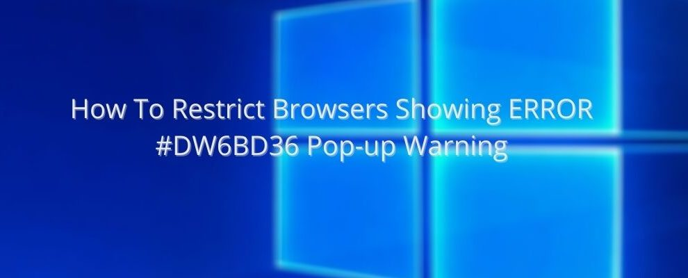 How To Restrict Browsers Showing ERROR #DW6BD36 Pop-up Warning
