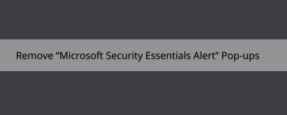 "How To Remove ""Microsoft Security Essentials Alert"" Pop-ups"