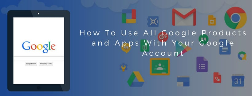 How To Use All Google Products and Apps With Your Google Account