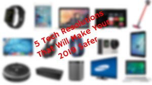 5 Tech Resolutions That Will Make Your 2019 Safer