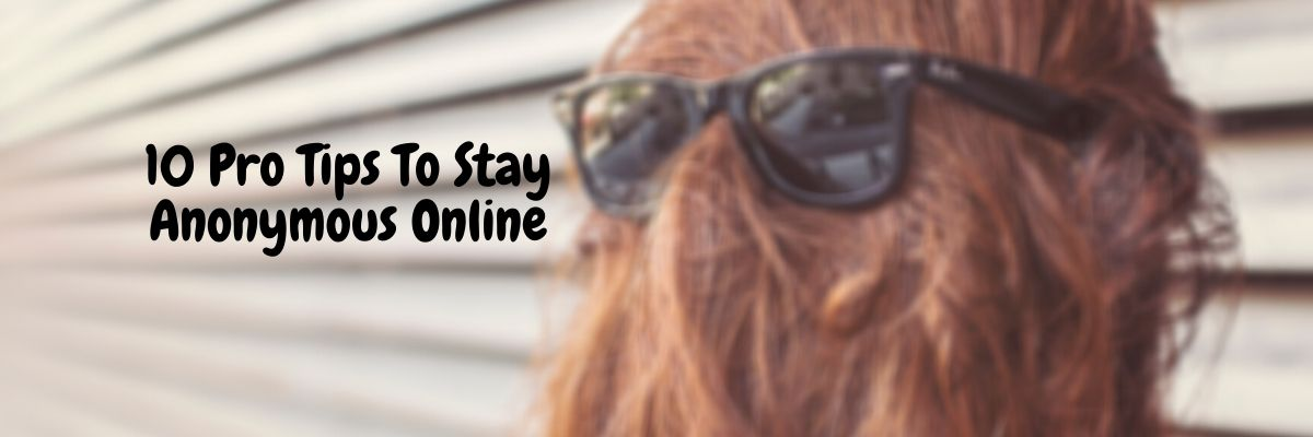 10 Pro Tips To Stay Anonymous Online