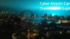 Cyber Attacks Can Cause Transformer Explosions