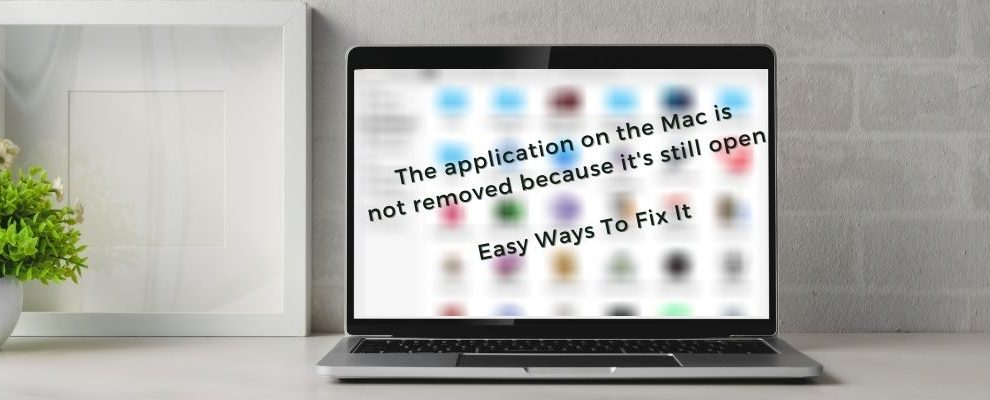 The application on the Mac is not removed because it's still open. How to fix